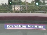 Bumper sticker:  I'm voting for kids.